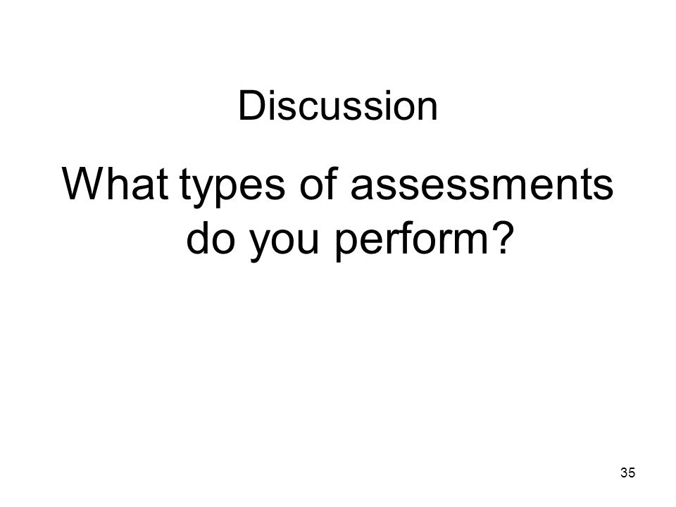 Discussion What types of assessments do you perform? 35