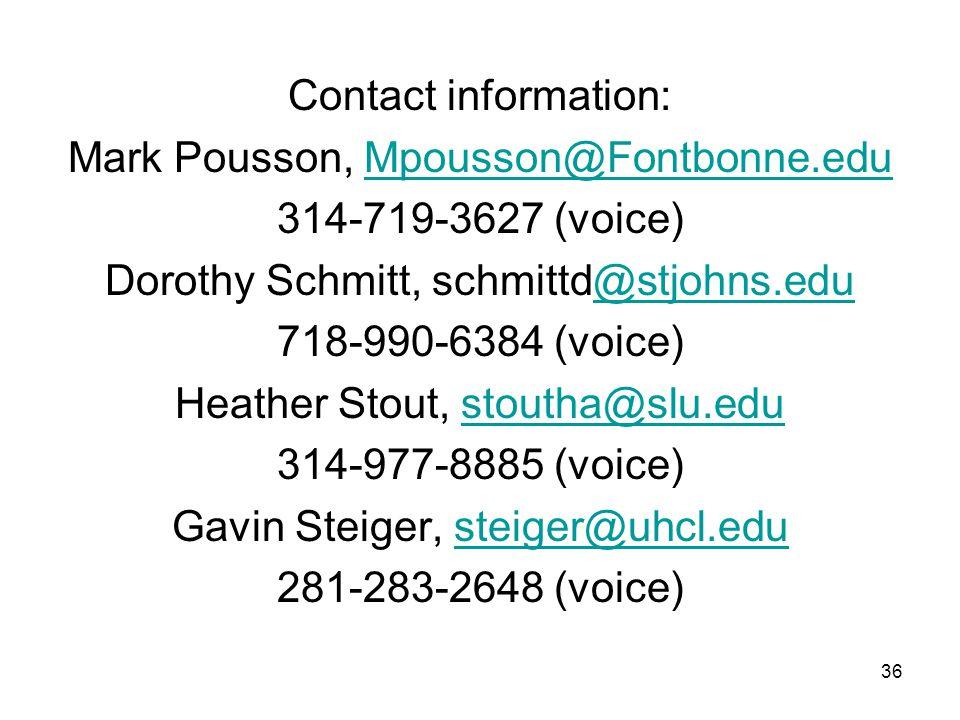 Contact information: Mark Pousson, Mpousson@Fontbonne.eduMpousson@Fontbonne.edu 314-719-3627 (voice) Dorothy Schmitt, schmittd@stjohns.edu@stjohns.edu 718-990-6384 (voice) Heather Stout, stoutha@slu.edustoutha@slu.edu 314-977-8885 (voice) Gavin Steiger, steiger@uhcl.edusteiger@uhcl.edu 281-283-2648 (voice) 36