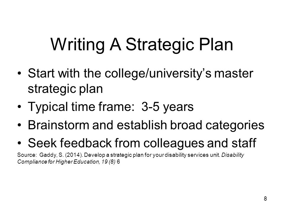 Writing A Strategic Plan Start with the college/university's master strategic plan Typical time frame: 3-5 years Brainstorm and establish broad categories Seek feedback from colleagues and staff Source: Gaddy, S.