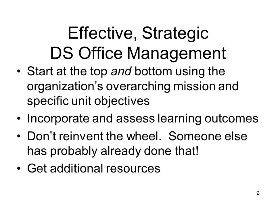 Effective, Strategic DS Office Management Start at the top and bottom using the organization's overarching mission and specific unit objectives Incorporate and assess learning outcomes Don't reinvent the wheel.