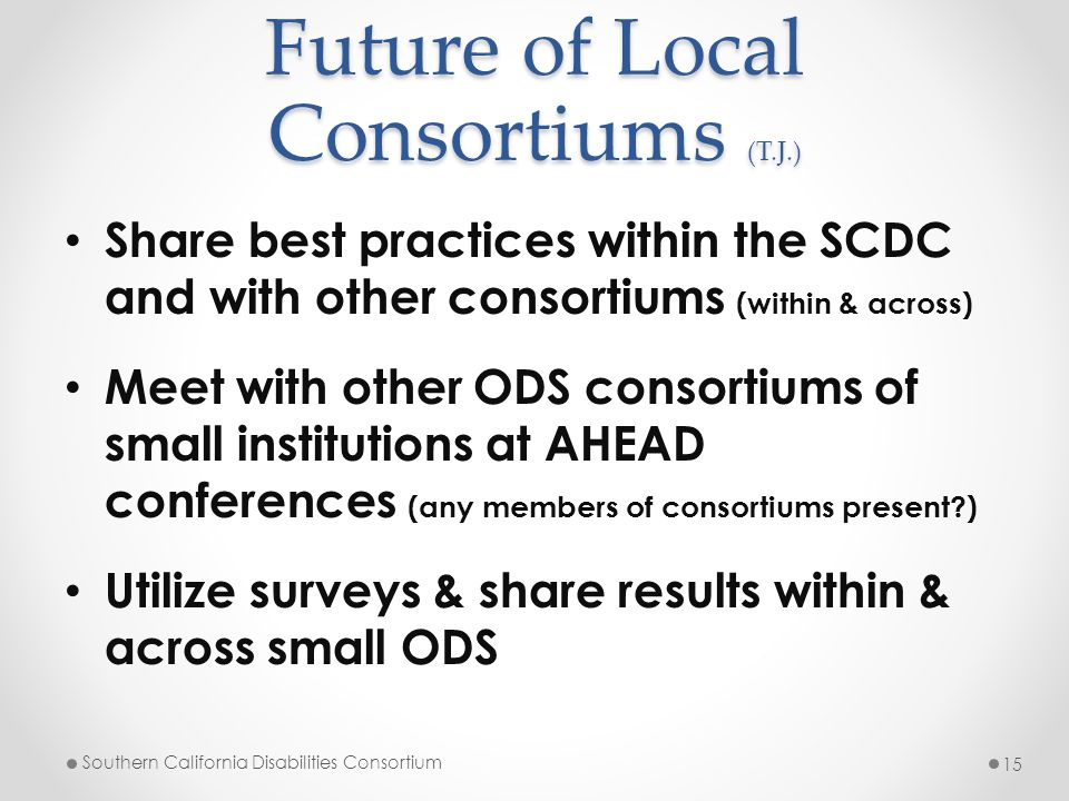 Future of Local Consortiums (T.J.) Share best practices within the SCDC and with other consortiums (within & across) Meet with other ODS consortiums o