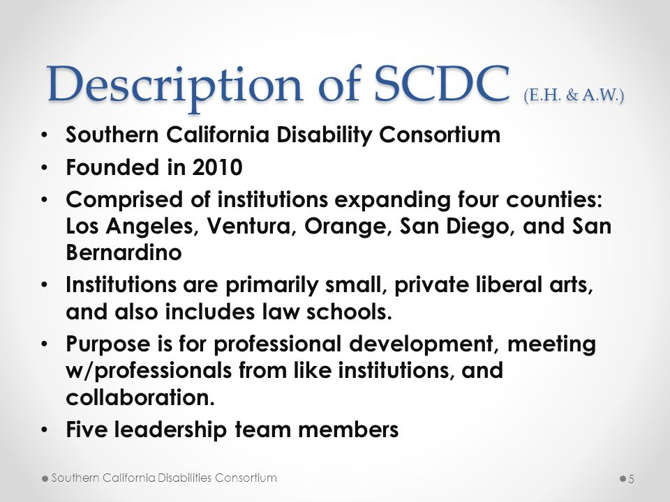 Description of SCDC (E.H. & A.W.) Southern California Disability Consortium Founded in 2010 Comprised of institutions expanding four counties: Los Ang