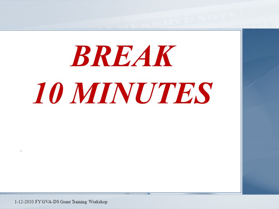 BREAK 10 MINUTES. 1-12-2010 FY GVA-DS Grant Training Workshop