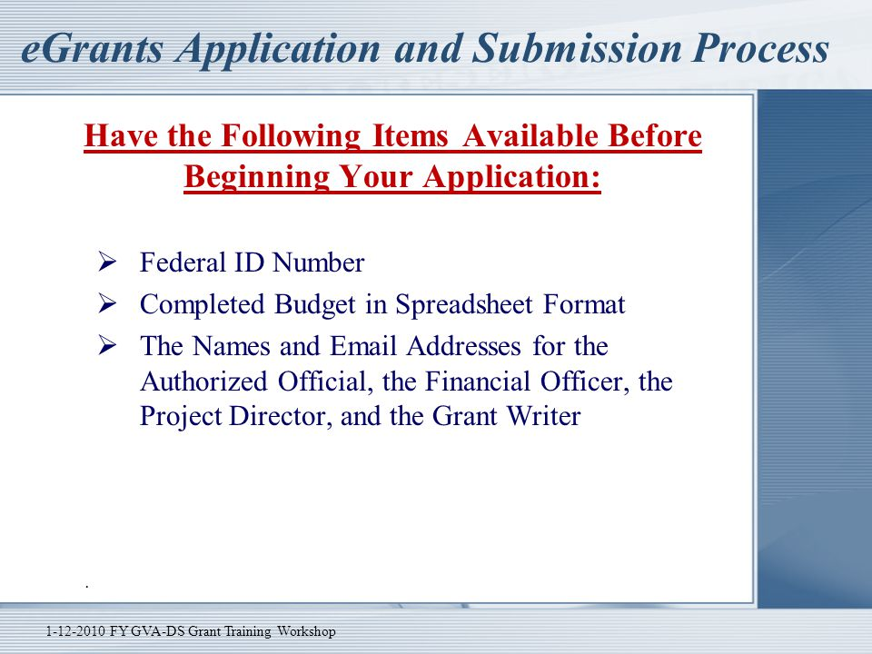 eGrants Application and Submission Process Have the Following Items Available Before Beginning Your Application:  Federal ID Number  Completed Budge