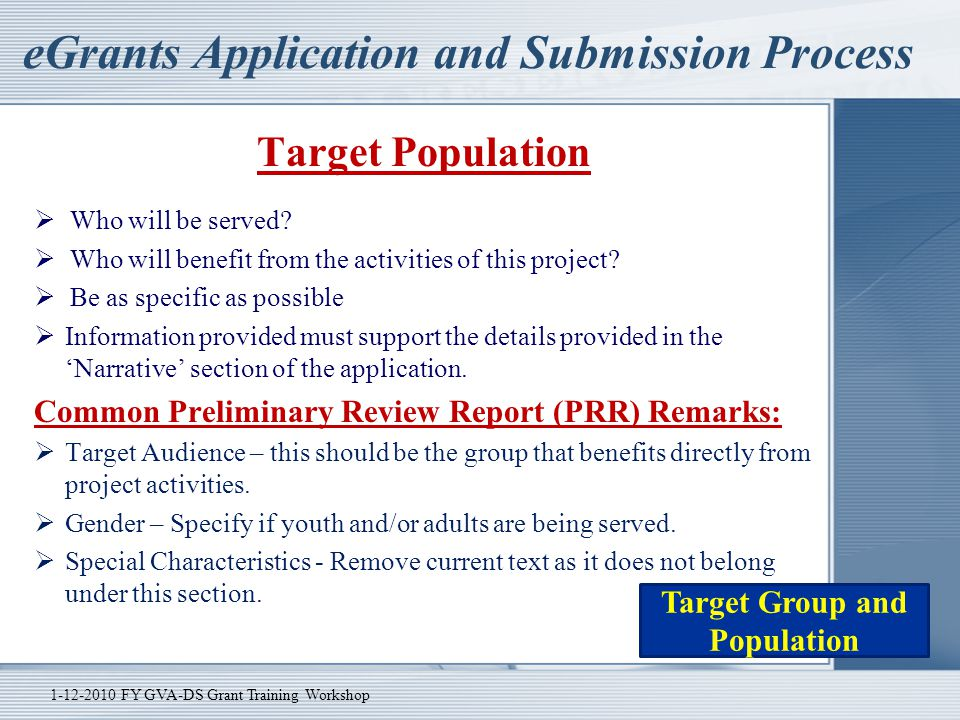 eGrants Application and Submission Process Target Population  Who will be served?  Who will benefit from the activities of this project?  Be as spe