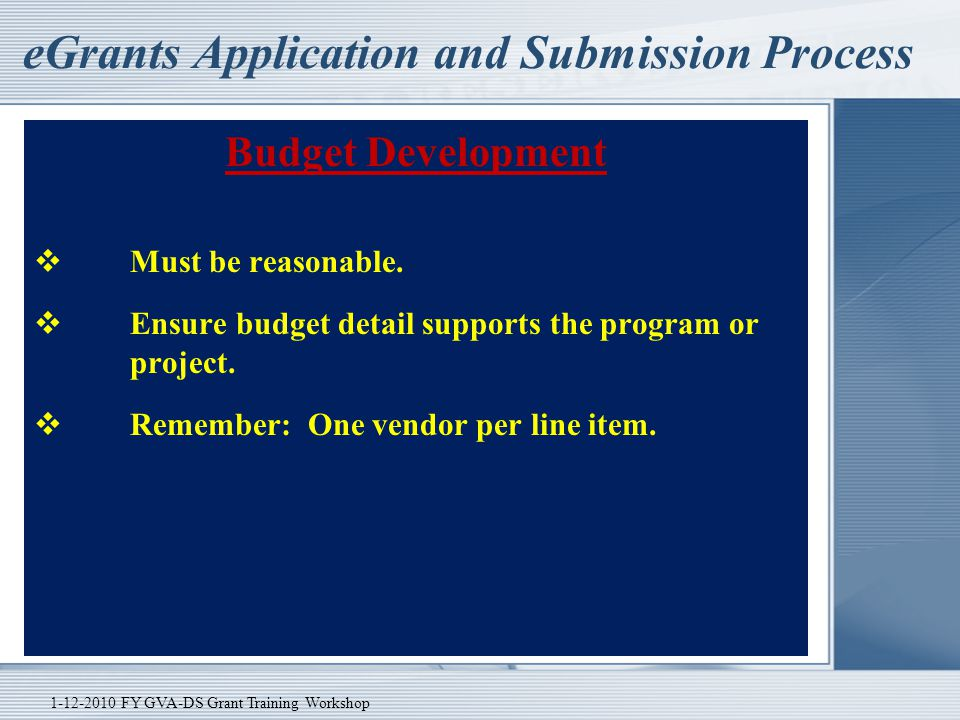 eGrants Application and Submission Process Budget Development  Must be reasonable.  Ensure budget detail supports the program or project.  Remember