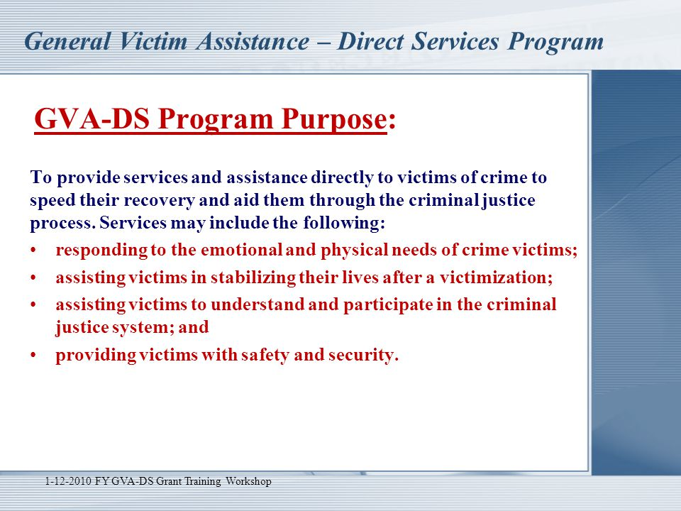 General Victim Assistance – Direct Services Program 1-12-2010 FY GVA-DS Grant Training Workshop Program Requirements Cont.:  Victims of Federal Crime - Applicant agrees to provide equal services to victims of federal crime.