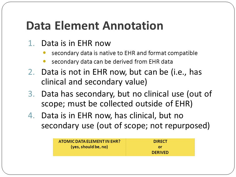 Data Element Annotation 1.Data is in EHR now secondary data is native to EHR and format compatible secondary data can be derived from EHR data 2.Data