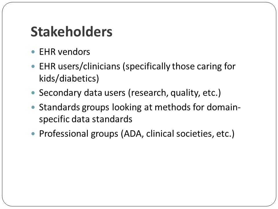Stakeholders EHR vendors EHR users/clinicians (specifically those caring for kids/diabetics) Secondary data users (research, quality, etc.) Standards