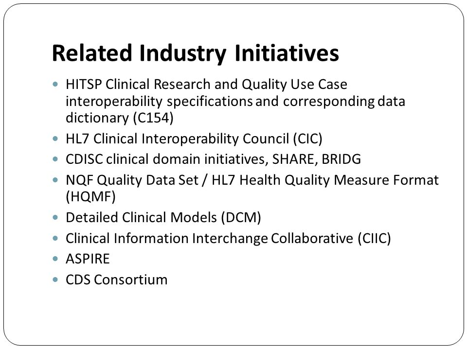 Related Industry Initiatives HITSP Clinical Research and Quality Use Case interoperability specifications and corresponding data dictionary (C154) HL7