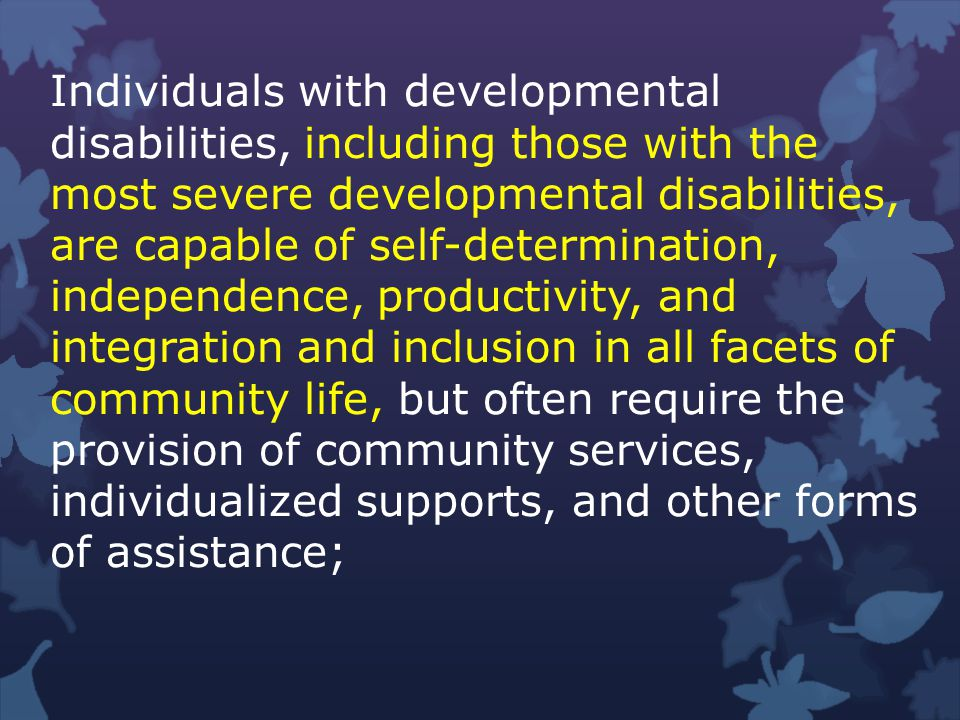 Individuals with developmental disabilities, including those with the most severe developmental disabilities, are capable of self-determination, independence, productivity, and integration and inclusion in all facets of community life, but often require the provision of community services, individualized supports, and other forms of assistance;
