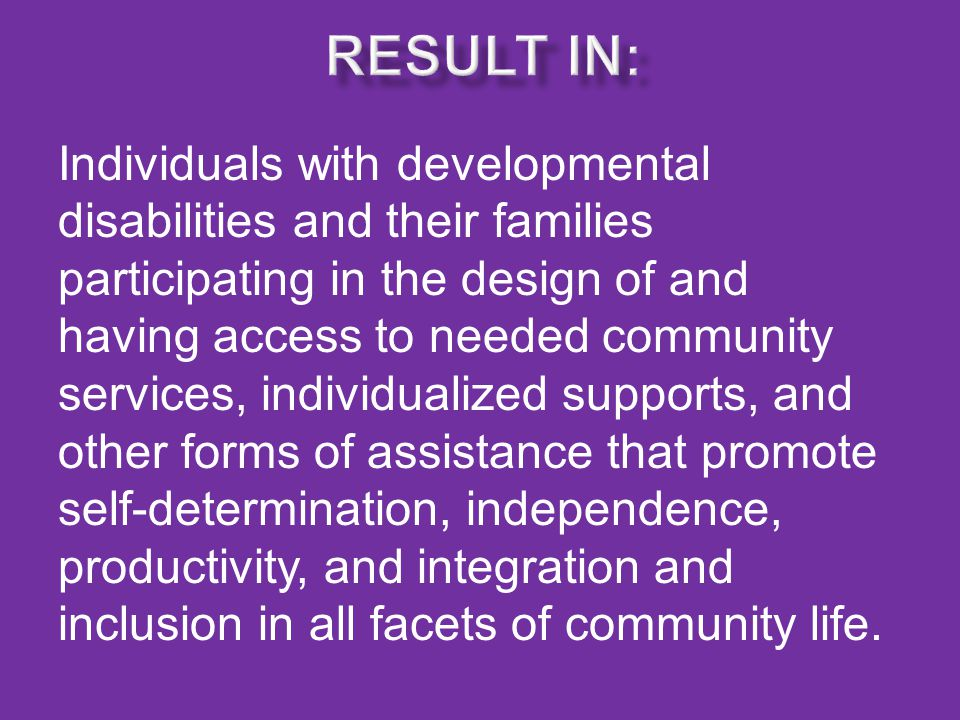 Individuals with developmental disabilities and their families participating in the design of and having access to needed community services, individualized supports, and other forms of assistance that promote self-determination, independence, productivity, and integration and inclusion in all facets of community life.