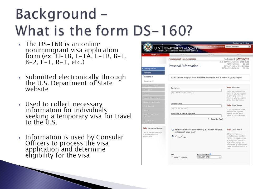  The DS-160 is an online nonimmigrant visa application form (ex: H-1B, L-1A, L-1B, B-1, B-2, F-1, R-1, etc.)  Submitted electronically through the U.S.