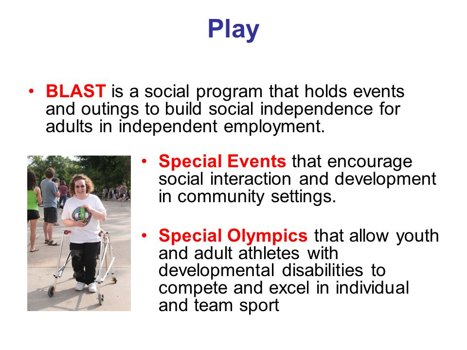 Play BLAST is a social program that holds events and outings to build social independence for adults in independent employment. Special Events that en