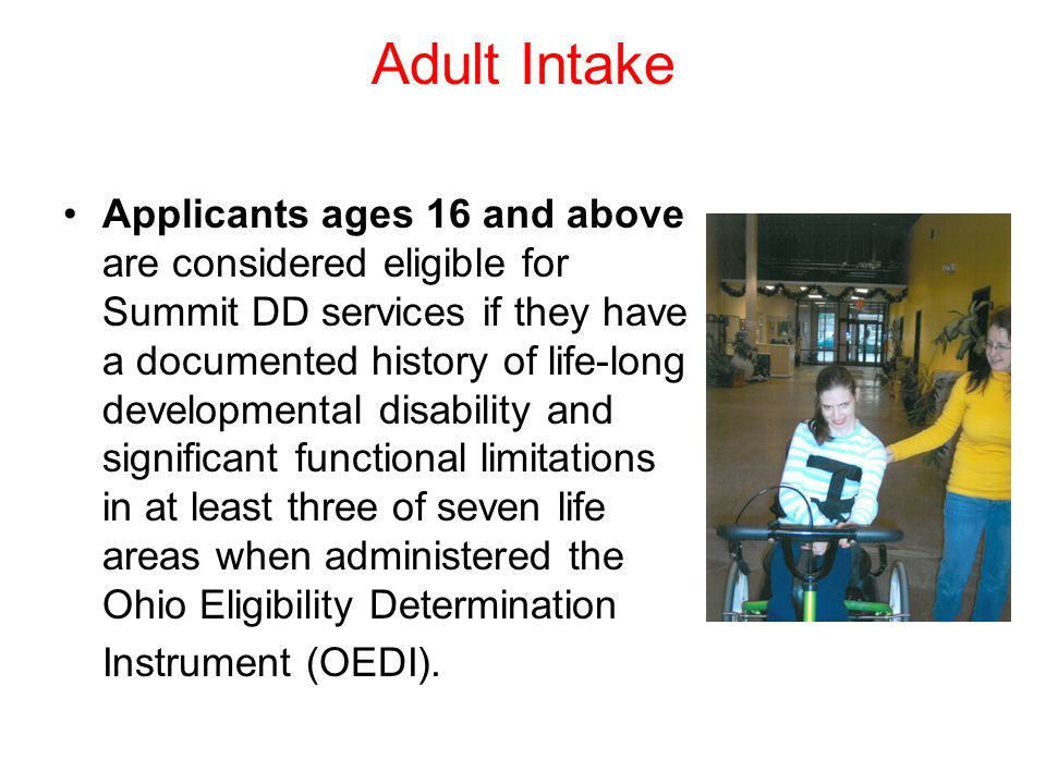 Adult Intake Applicants ages 16 and above are considered eligible for Summit DD services if they have a documented history of life-long developmental