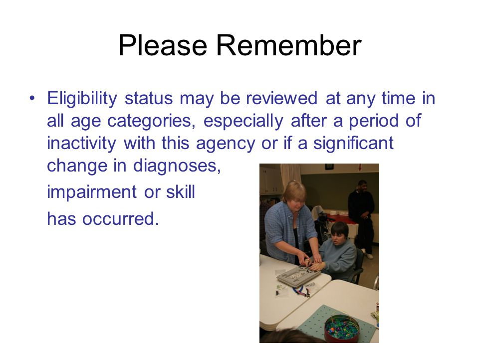 Please Remember Eligibility status may be reviewed at any time in all age categories, especially after a period of inactivity with this agency or if a