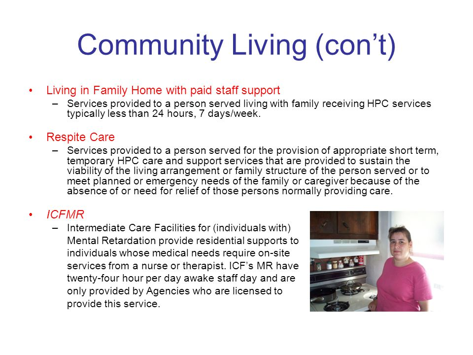 Community Living (con't) Living in Family Home with paid staff support –Services provided to a person served living with family receiving HPC services