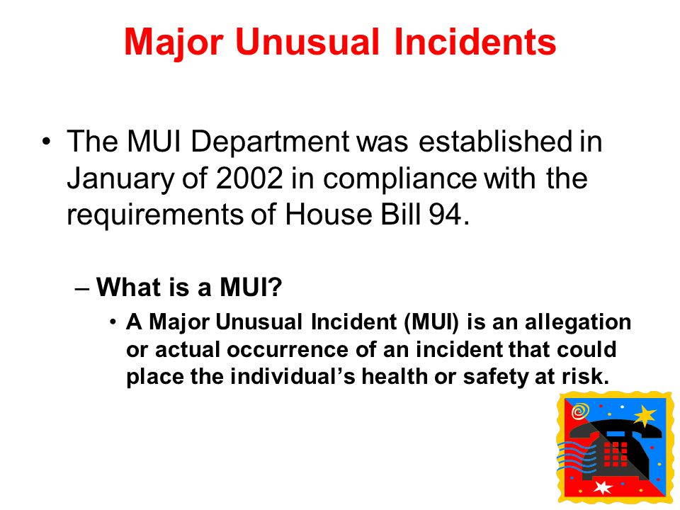Major Unusual Incidents The MUI Department was established in January of 2002 in compliance with the requirements of House Bill 94. –What is a MUI? A