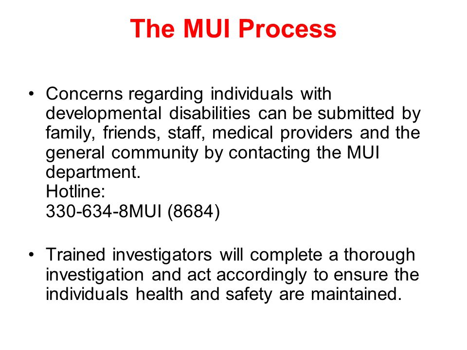 The MUI Process Concerns regarding individuals with developmental disabilities can be submitted by family, friends, staff, medical providers and the g