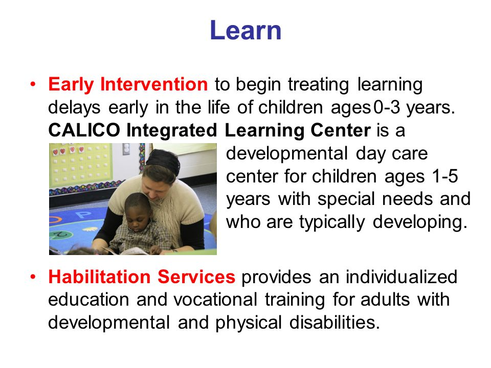 Learn Early Intervention to begin treating learning delays early in the life of children ages0-3 years. CALICO Integrated Learning Center is a develop