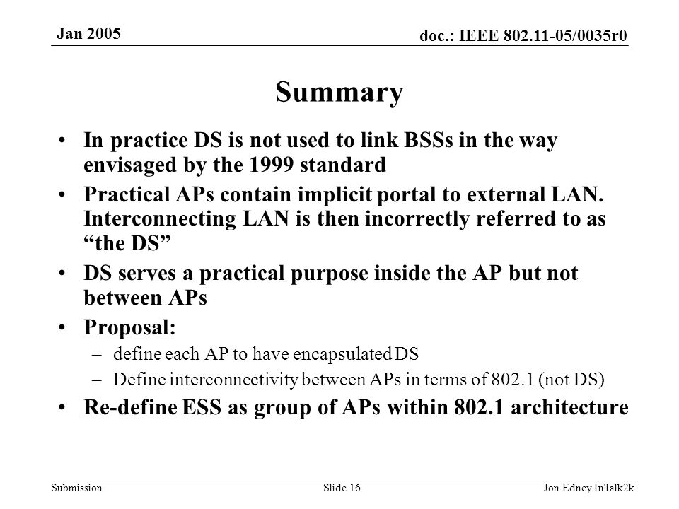 doc.: IEEE 802.11-05/0035r0 Submission Jan 2005 Jon Edney InTalk2kSlide 16 Summary In practice DS is not used to link BSSs in the way envisaged by the 1999 standard Practical APs contain implicit portal to external LAN.