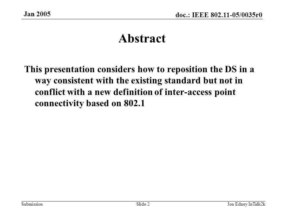 doc.: IEEE 802.11-05/0035r0 Submission Jan 2005 Jon Edney InTalk2kSlide 13 Problem with deleting the DS Massive text changes to standard because functions such as association are defined to be part of the DS NOT the access point Many well known acronyms refer to DS (e.g.