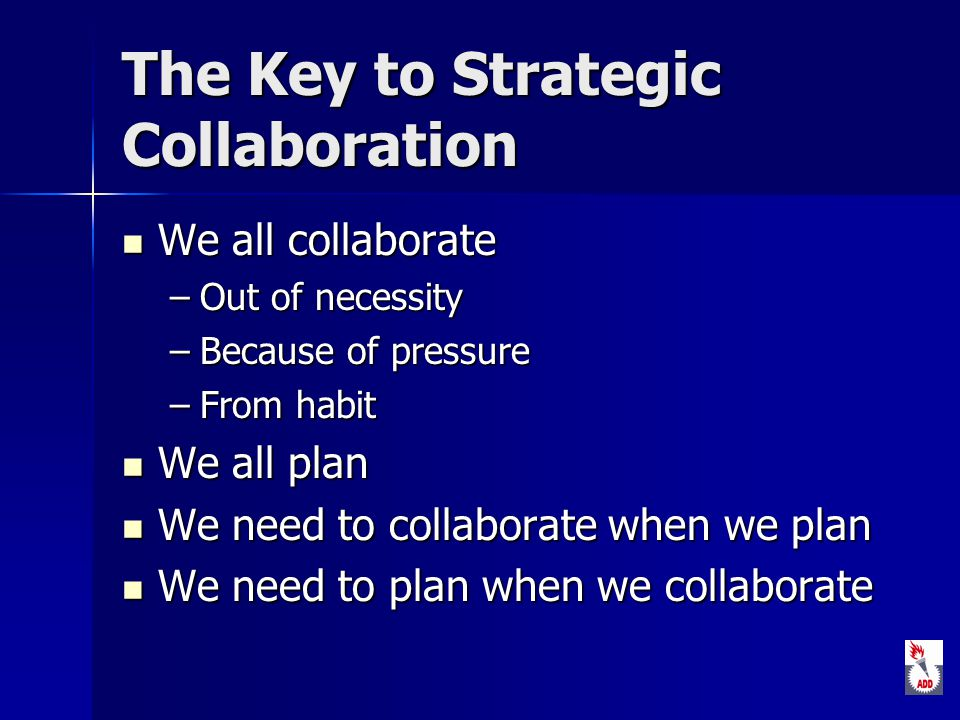 The Key to Strategic Collaboration We all collaborate We all collaborate –Out of necessity –Because of pressure –From habit We all plan We all plan We need to collaborate when we plan We need to collaborate when we plan We need to plan when we collaborate We need to plan when we collaborate