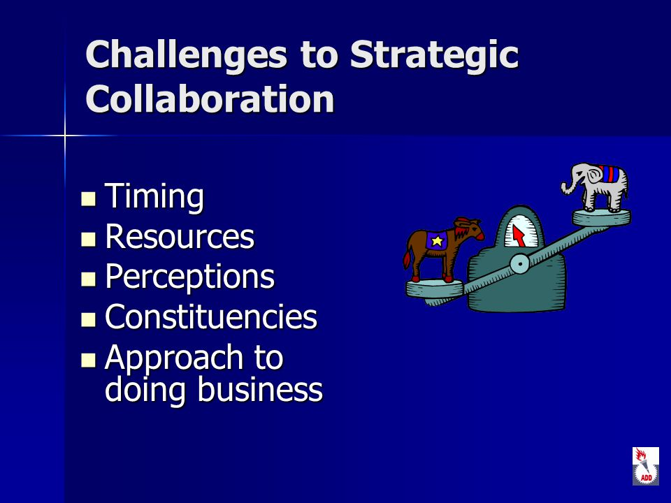 Challenges to Strategic Collaboration Timing Timing Resources Resources Perceptions Perceptions Constituencies Constituencies Approach to doing business Approach to doing business