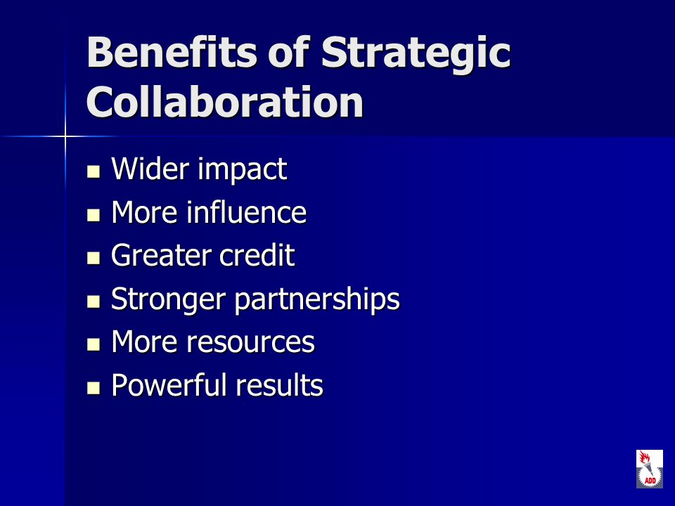 Benefits of Strategic Collaboration Wider impact Wider impact More influence More influence Greater credit Greater credit Stronger partnerships Stronger partnerships More resources More resources Powerful results Powerful results