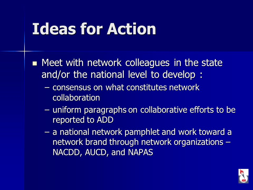 Ideas for Action Meet with network colleagues in the state and/or the national level to develop : Meet with network colleagues in the state and/or the national level to develop : –consensus on what constitutes network collaboration –uniform paragraphs on collaborative efforts to be reported to ADD –a national network pamphlet and work toward a network brand through network organizations – NACDD, AUCD, and NAPAS
