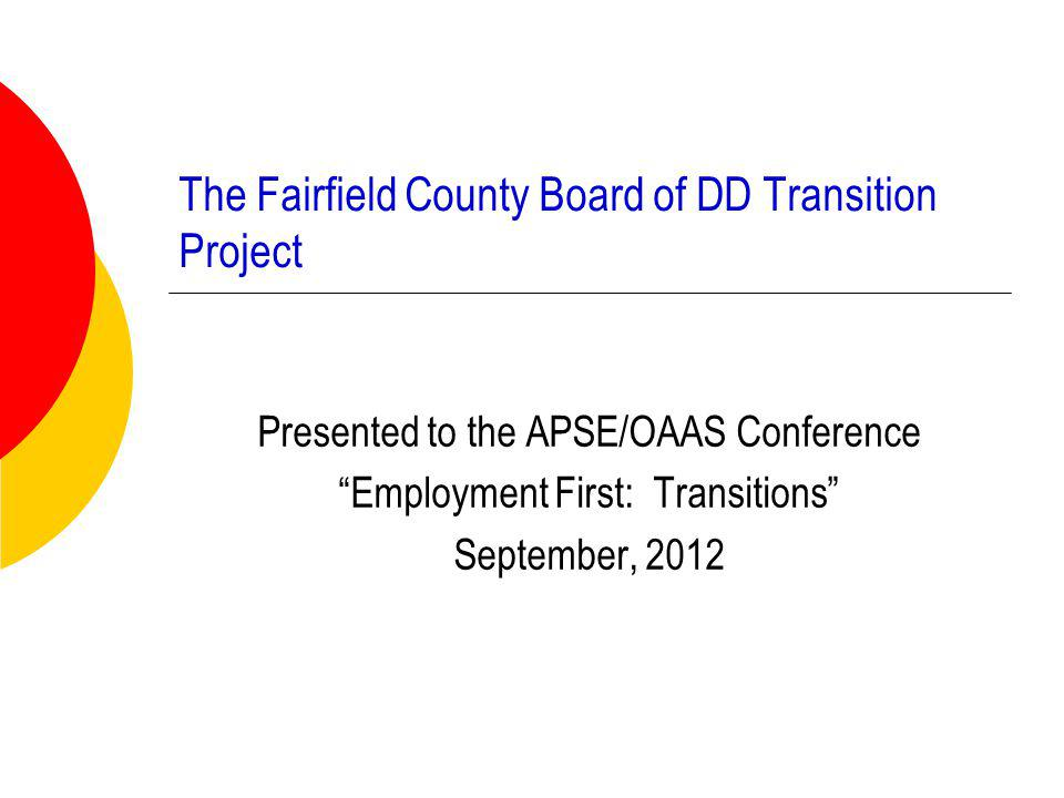 The Fairfield County Board of DD Transition Project Presented to the APSE/OAAS Conference Employment First: Transitions September, 2012