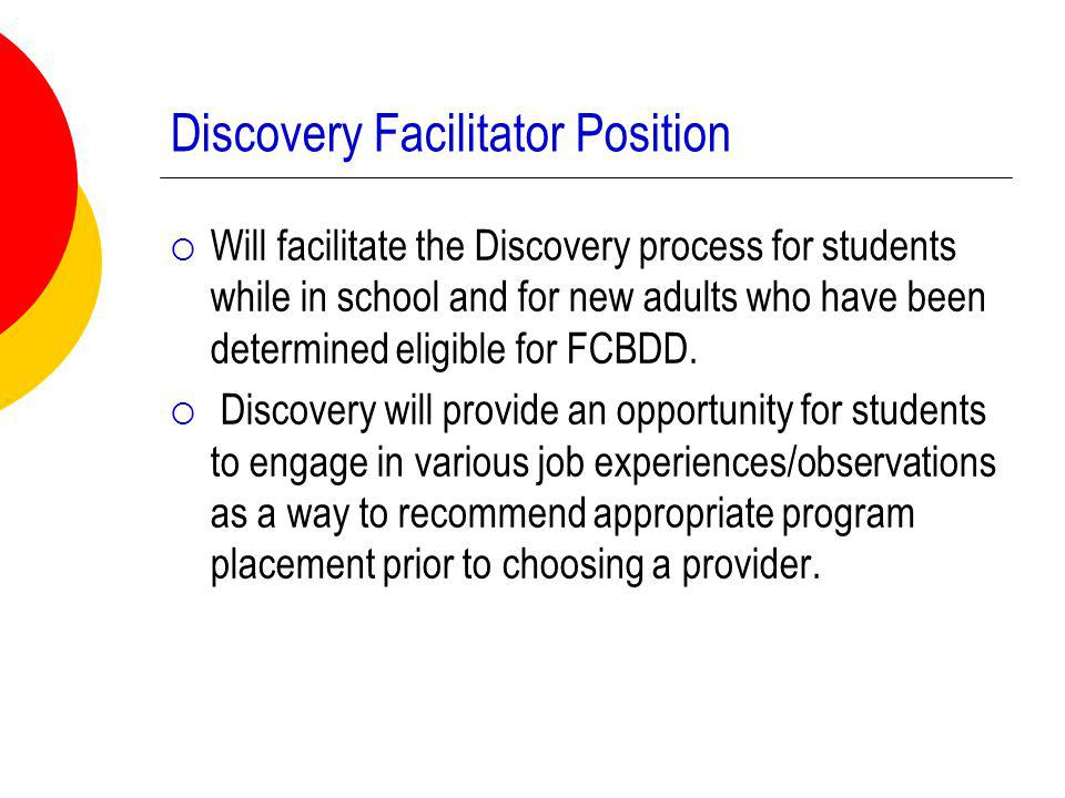 Discovery Facilitator Position  Will facilitate the Discovery process for students while in school and for new adults who have been determined eligible for FCBDD.