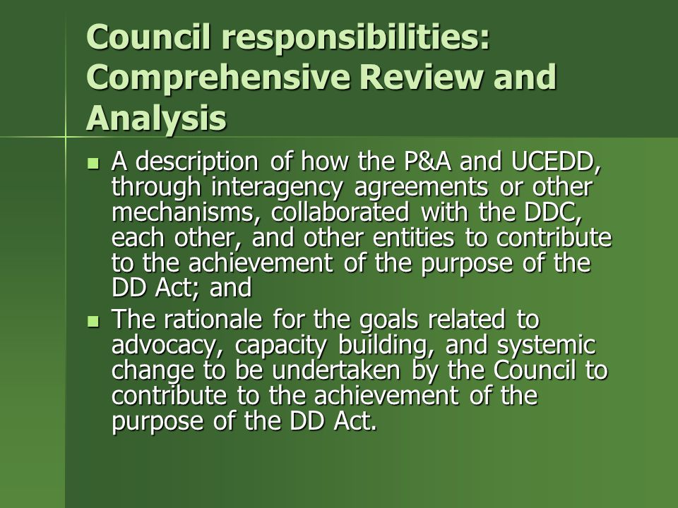 Council responsibilities: Comprehensive Review and Analysis A description of how the P&A and UCEDD, through interagency agreements or other mechanisms, collaborated with the DDC, each other, and other entities to contribute to the achievement of the purpose of the DD Act; and A description of how the P&A and UCEDD, through interagency agreements or other mechanisms, collaborated with the DDC, each other, and other entities to contribute to the achievement of the purpose of the DD Act; and The rationale for the goals related to advocacy, capacity building, and systemic change to be undertaken by the Council to contribute to the achievement of the purpose of the DD Act.