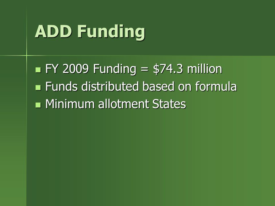 ADD Funding FY 2009 Funding = $74.3 million FY 2009 Funding = $74.3 million Funds distributed based on formula Funds distributed based on formula Minimum allotment States Minimum allotment States