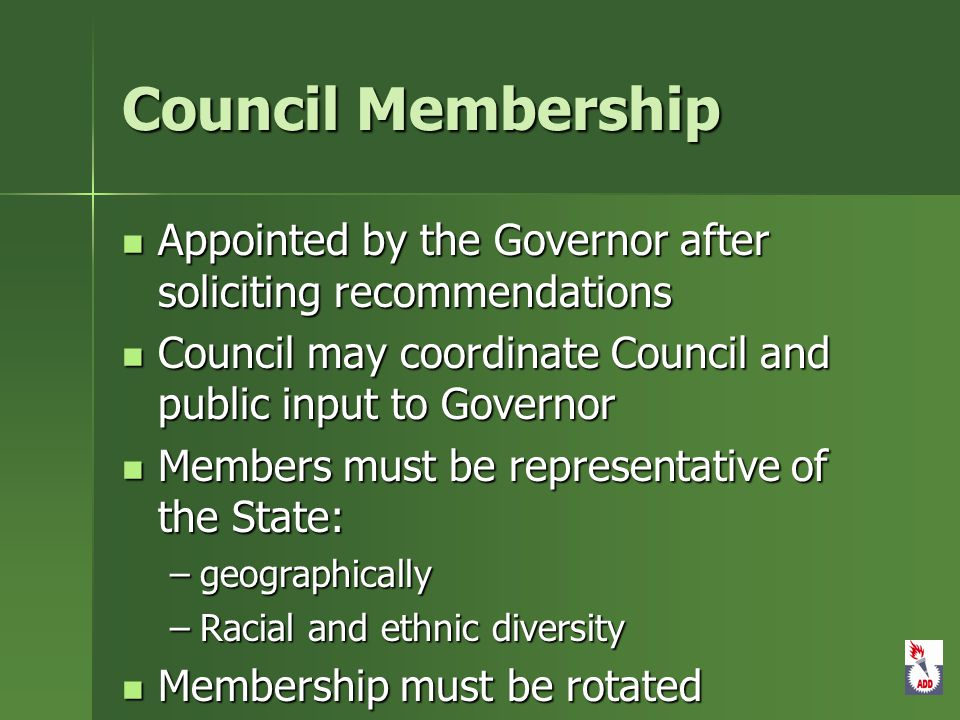 Council Membership Appointed by the Governor after soliciting recommendations Appointed by the Governor after soliciting recommendations Council may coordinate Council and public input to Governor Council may coordinate Council and public input to Governor Members must be representative of the State: Members must be representative of the State: –geographically –Racial and ethnic diversity Membership must be rotated Membership must be rotated