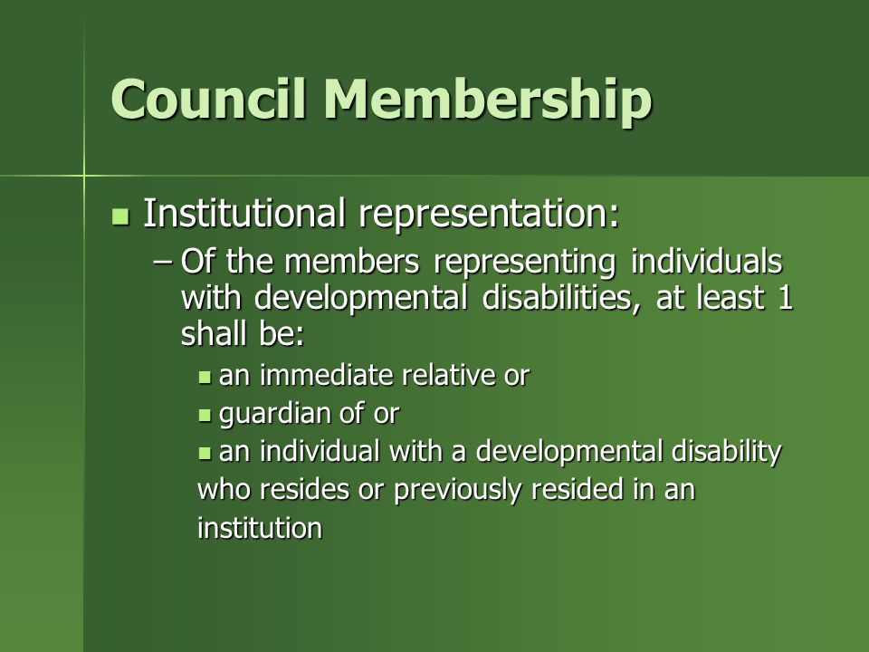 Council Membership Institutional representation: Institutional representation: –Of the members representing individuals with developmental disabilities, at least 1 shall be: an immediate relative or an immediate relative or guardian of or guardian of or an individual with a developmental disability an individual with a developmental disability who resides or previously resided in an institution