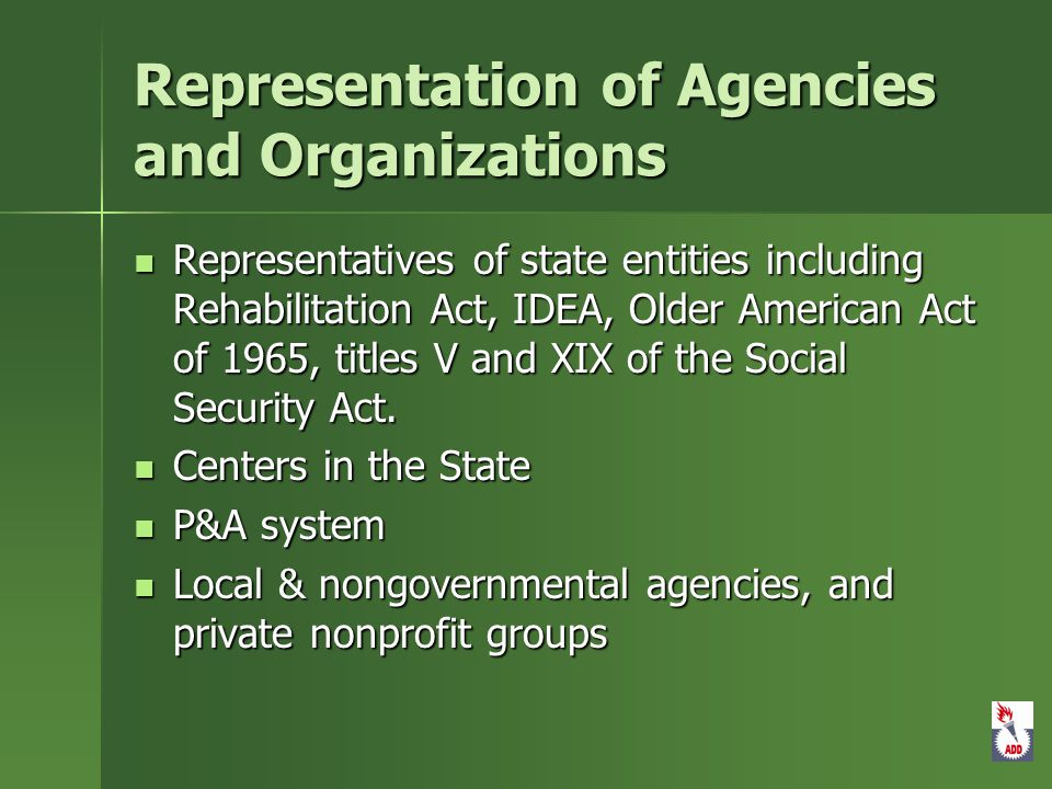 Representation of Agencies and Organizations Representatives of state entities including Rehabilitation Act, IDEA, Older American Act of 1965, titles V and XIX of the Social Security Act.