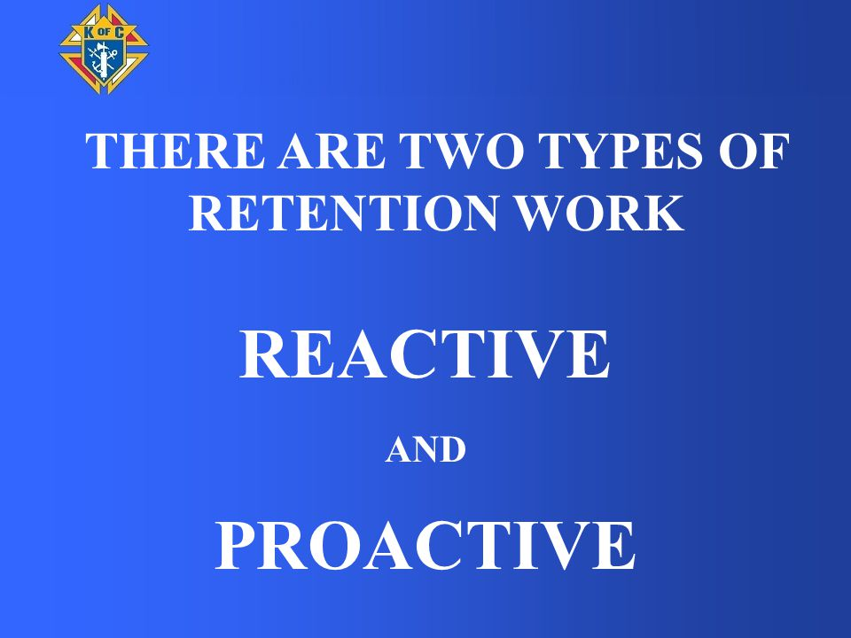 BASIC RETENTION STEPS REACTIVE MODE 2 Weeks prior to the start of the billing period (usually 15 June or 15 December) – Dues first notice via US mail or e mail 1 month later – Dues second notice via US mail or e mail 1 month later – Knight Alert Notice (KA1).