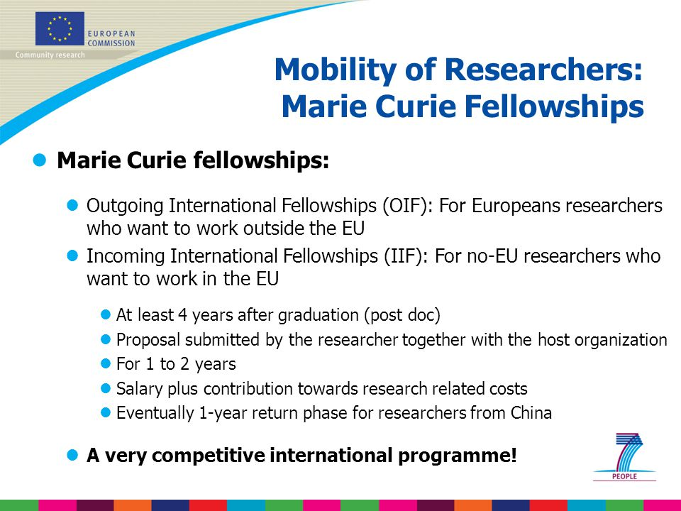 lMarie Curie fellowships: lOutgoing International Fellowships (OIF): For Europeans researchers who want to work outside the EU lIncoming International