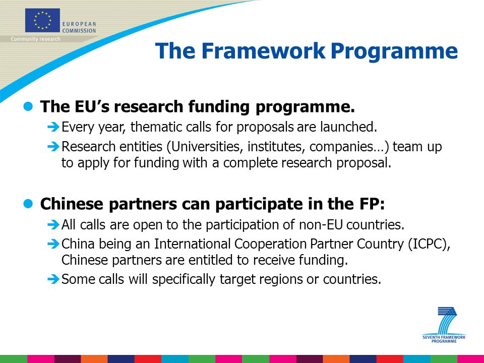 The Framework Programme lThe EU's research funding programme. èEvery year, thematic calls for proposals are launched. èResearch entities (Universities