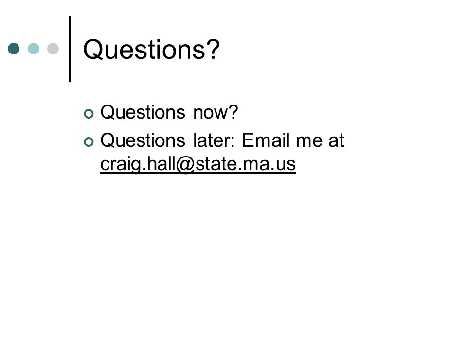 Questions? Questions now? Questions later: Email me at craig.hall@state.ma.us