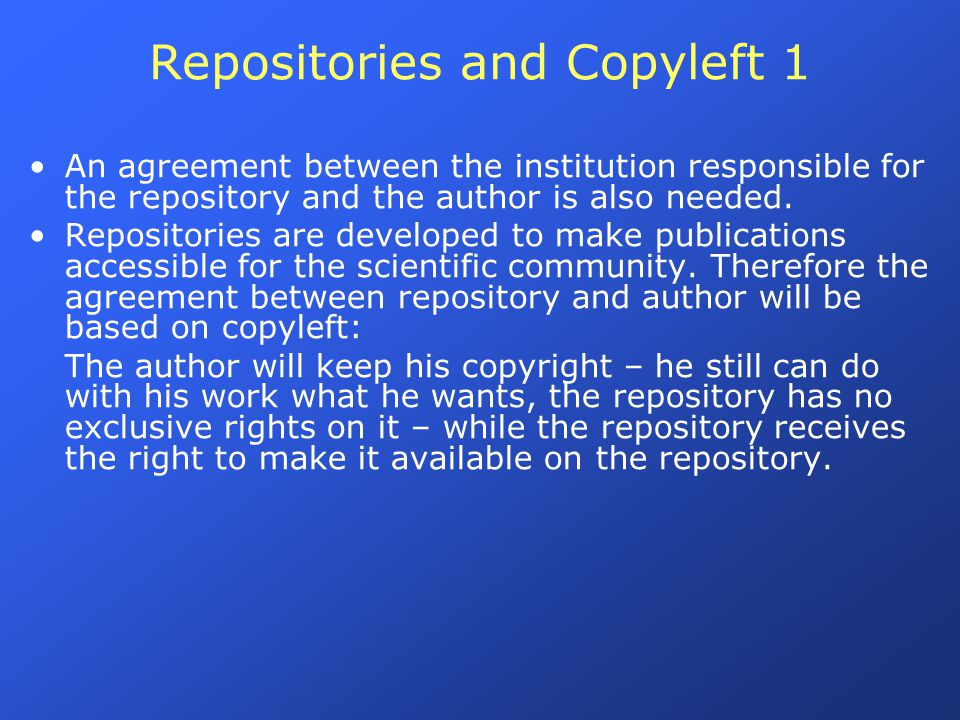 Repositories and Copyleft 1 An agreement between the institution responsible for the repository and the author is also needed. Repositories are develo