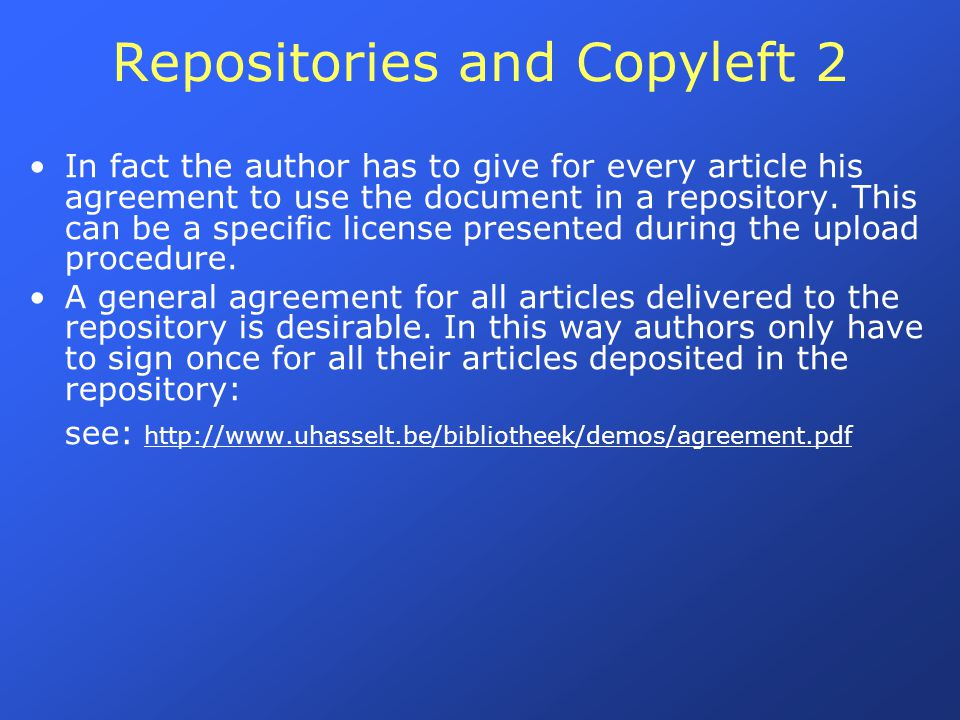 Repositories and Copyleft 2 In fact the author has to give for every article his agreement to use the document in a repository. This can be a specific
