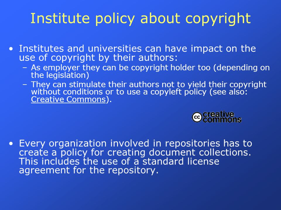 Institute policy about copyright Institutes and universities can have impact on the use of copyright by their authors: –As employer they can be copyright holder too (depending on the legislation) –They can stimulate their authors not to yield their copyright without conditions or to use a copyleft policy (see also: Creative Commons).
