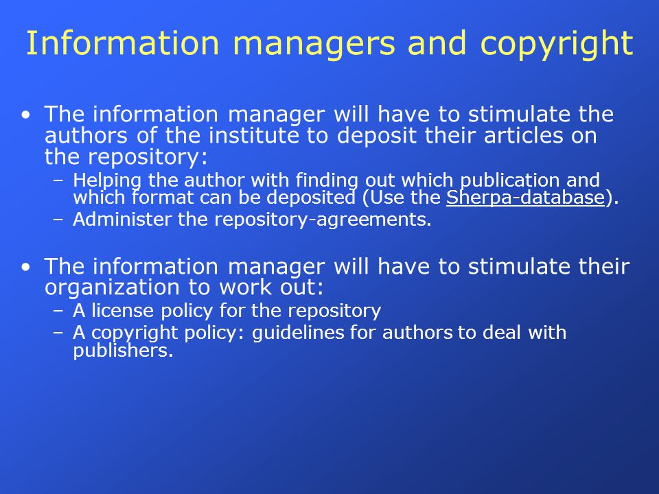 Information managers and copyright The information manager will have to stimulate the authors of the institute to deposit their articles on the repository: –Helping the author with finding out which publication and which format can be deposited (Use the Sherpa-database).Sherpa-database –Administer the repository-agreements.