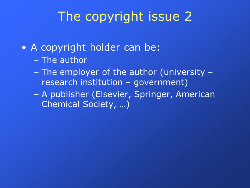 The copyright issue 2 A copyright holder can be: –The author –The employer of the author (university – research institution – government) –A publisher (Elsevier, Springer, American Chemical Society, …)