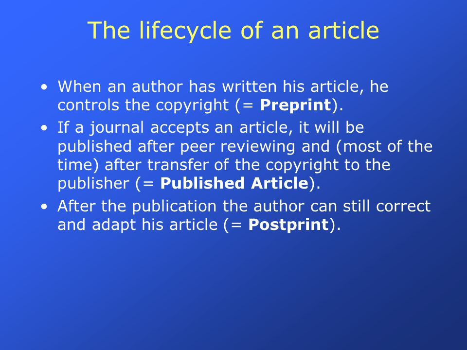The lifecycle of an article When an author has written his article, he controls the copyright (= Preprint). If a journal accepts an article, it will b