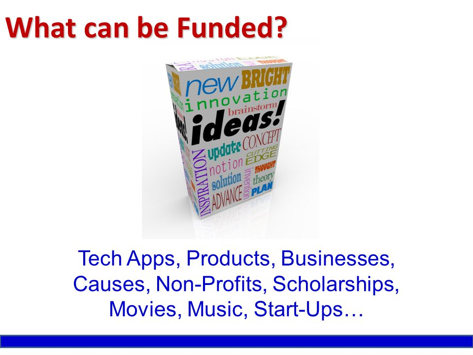 What can be Funded? Tech Apps, Products, Businesses, Causes, Non-Profits, Scholarships, Movies, Music, Start-Ups…