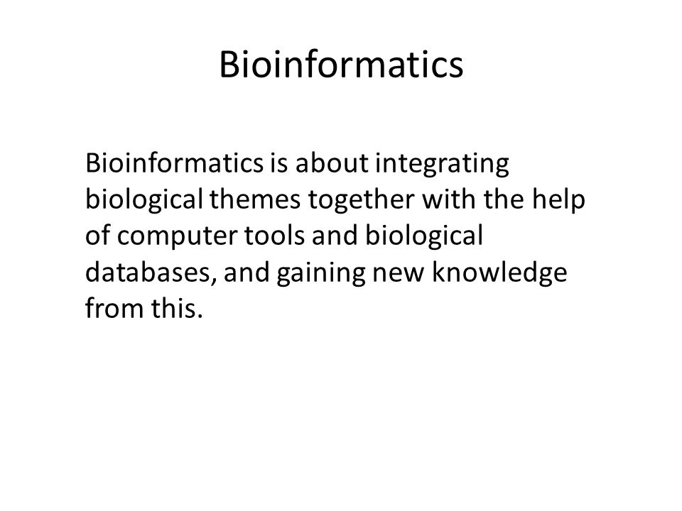 Bioinformatics Bioinformatics is about integrating biological themes together with the help of computer tools and biological databases, and gaining new knowledge from this.