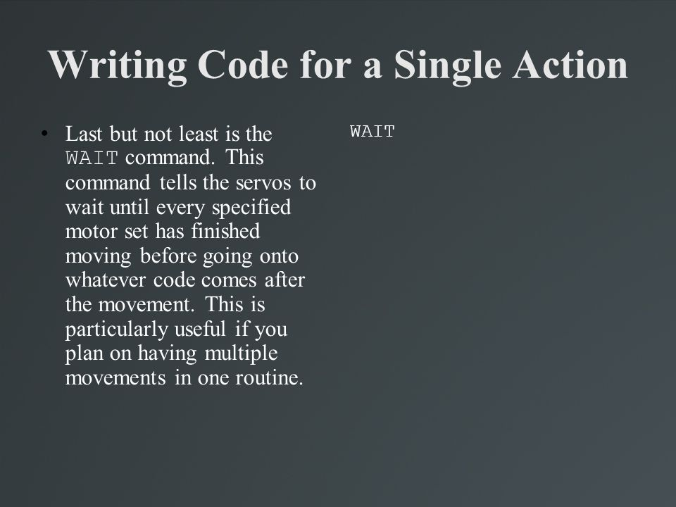 Writing Code for a Single Action Last but not least is the WAIT command. This command tells the servos to wait until every specified motor set has fin